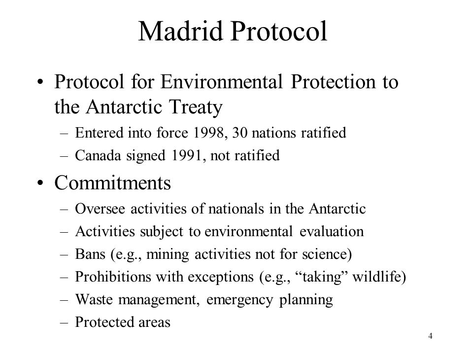 4 Madrid Protocol Protocol for Environmental Protection to the Antarctic Treaty –Entered into force 1998, 30 nations ratified –Canada signed 1991, not ratified Commitments –Oversee activities of nationals in the Antarctic –Activities subject to environmental evaluation –Bans (e.g., mining activities not for science) –Prohibitions with exceptions (e.g., taking wildlife) –Waste management, emergency planning –Protected areas