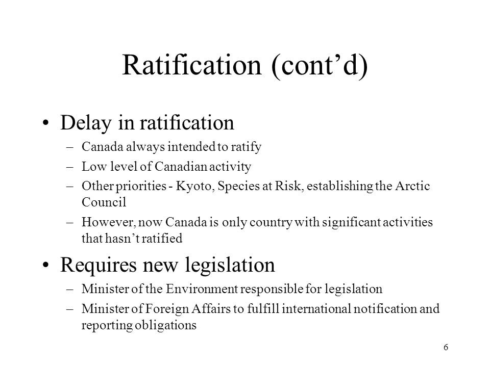 6 Ratification (cont'd) Delay in ratification –Canada always intended to ratify –Low level of Canadian activity –Other priorities - Kyoto, Species at Risk, establishing the Arctic Council –However, now Canada is only country with significant activities that hasn't ratified Requires new legislation –Minister of the Environment responsible for legislation –Minister of Foreign Affairs to fulfill international notification and reporting obligations