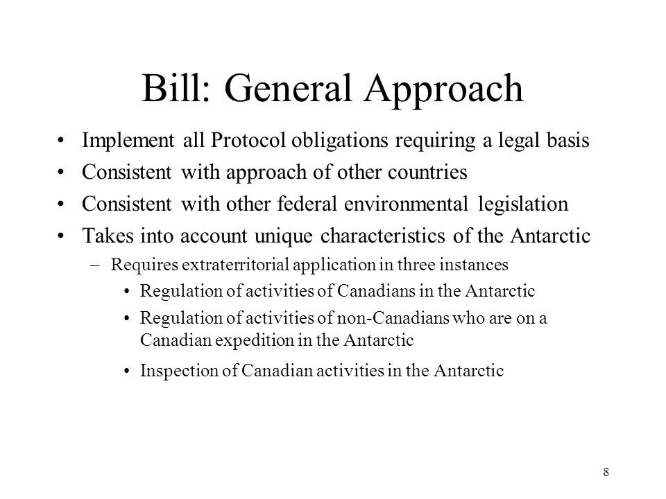 8 Bill: General Approach Implement all Protocol obligations requiring a legal basis Consistent with approach of other countries Consistent with other federal environmental legislation Takes into account unique characteristics of the Antarctic –Requires extraterritorial application in three instances Regulation of activities of Canadians in the Antarctic Regulation of activities of non-Canadians who are on a Canadian expedition in the Antarctic Inspection of Canadian activities in the Antarctic