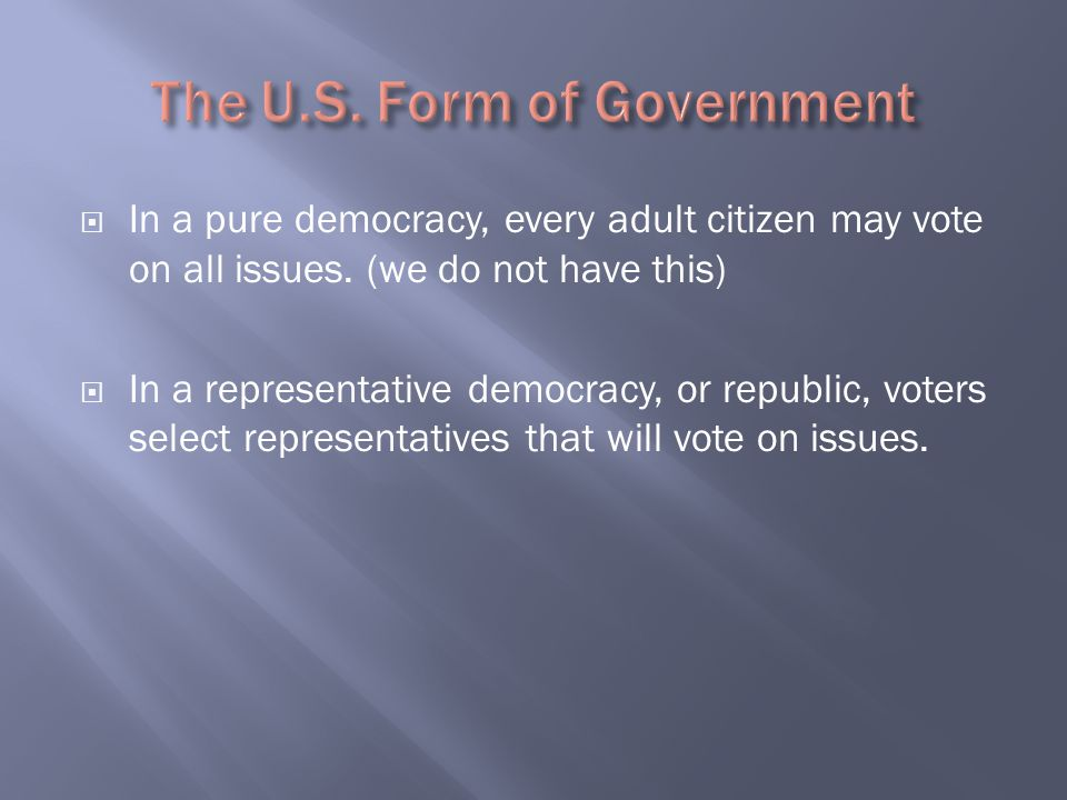  In a pure democracy, every adult citizen may vote on all issues. (we do not have this)  In a representative democracy, or republic, voters select r