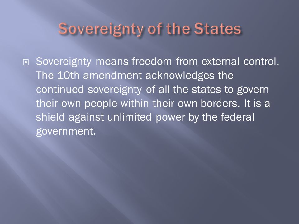  Sovereignty means freedom from external control. The 10th amendment acknowledges the continued sovereignty of all the states to govern their own peo
