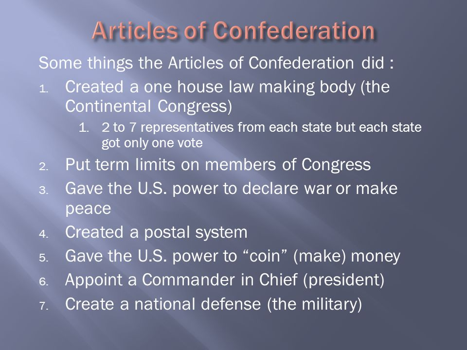 Some things the Articles of Confederation did : 1. Created a one house law making body (the Continental Congress) 1. 2 to 7 representatives from each