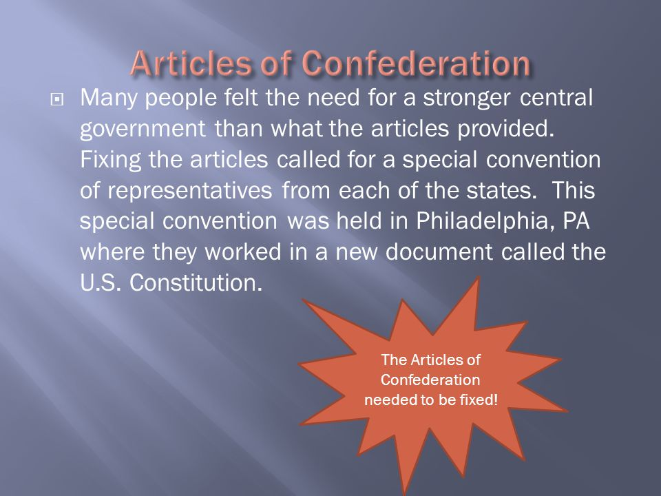  Many people felt the need for a stronger central government than what the articles provided. Fixing the articles called for a special convention of