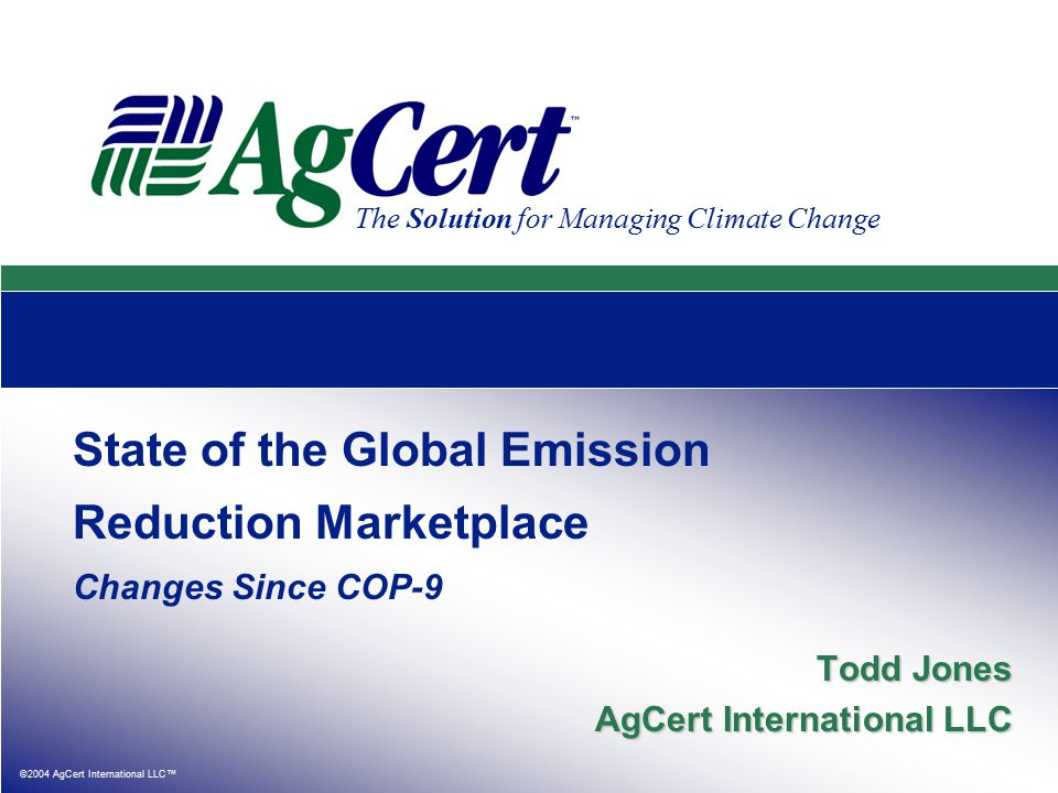 ©2004 AgCert International LLC™ The Solution for Managing Climate Change State of the Global Emission Reduction Marketplace Changes Since COP-9 Todd Jones AgCert International LLC