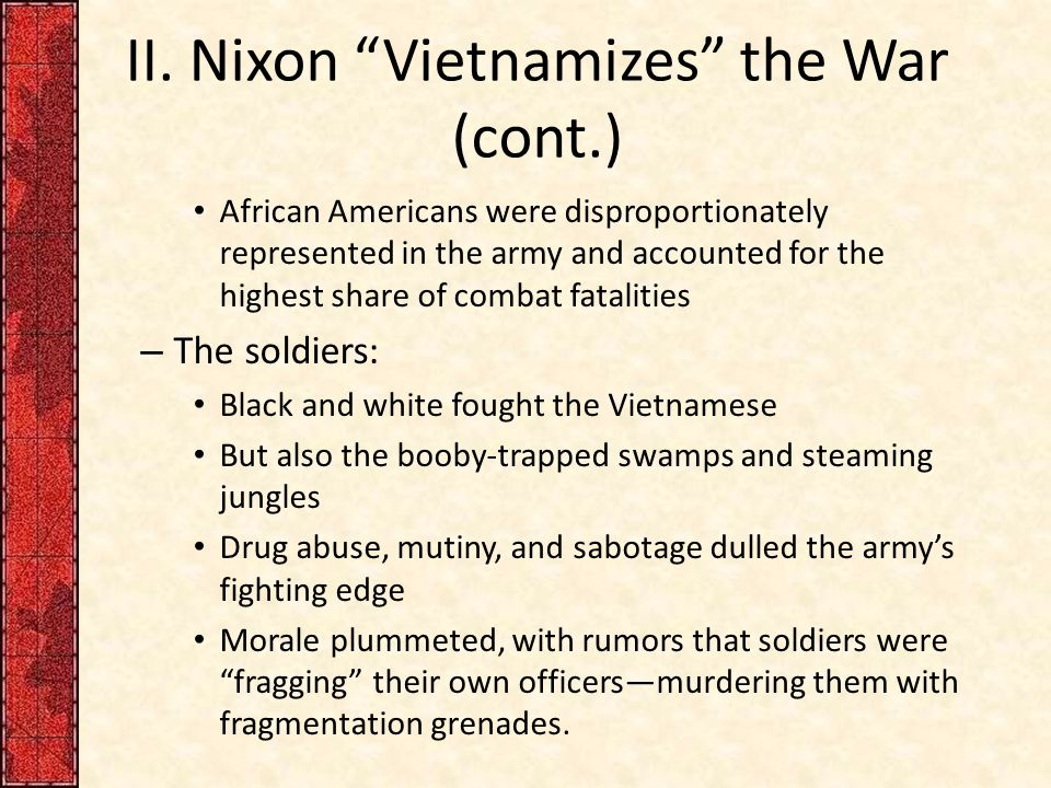 "II. Nixon ""Vietnamizes"" the War (cont.) African Americans were disproportionately represented in the army and accounted for the highest share of comba"
