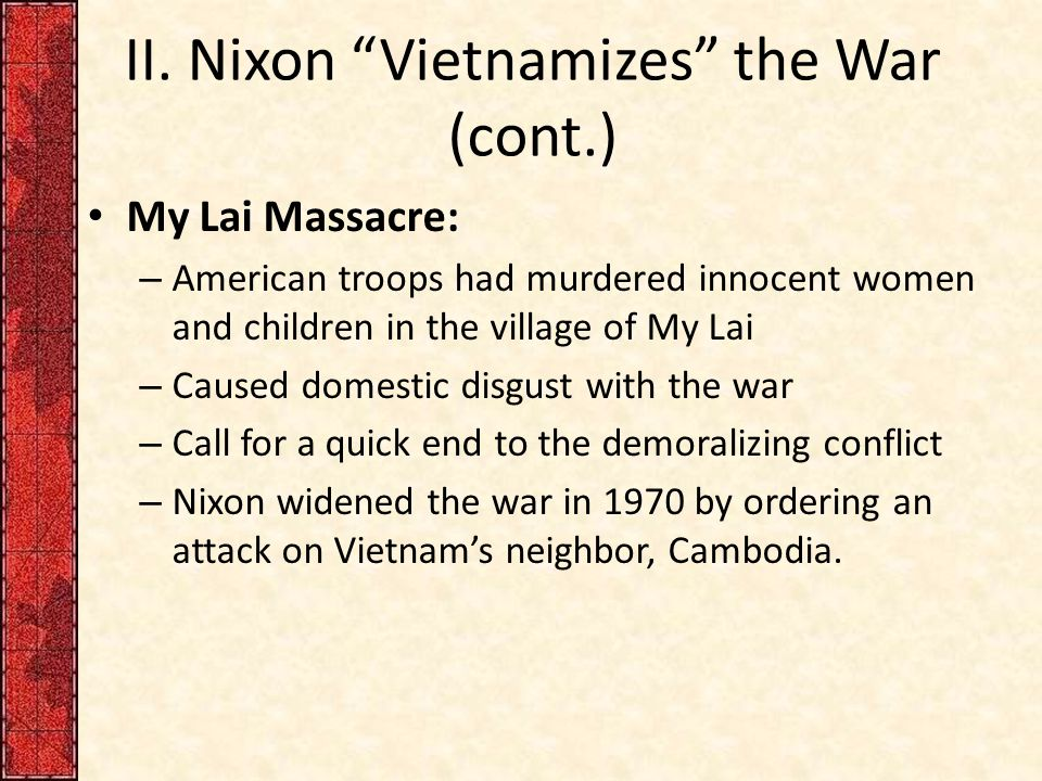 "II. Nixon ""Vietnamizes"" the War (cont.) My Lai Massacre: – American troops had murdered innocent women and children in the village of My Lai – Caused"