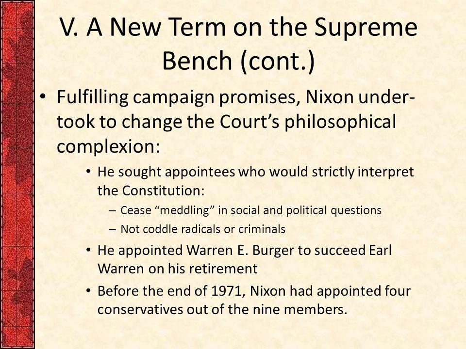 V. A New Term on the Supreme Bench (cont.) Fulfilling campaign promises, Nixon under- took to change the Court's philosophical complexion: He sought a