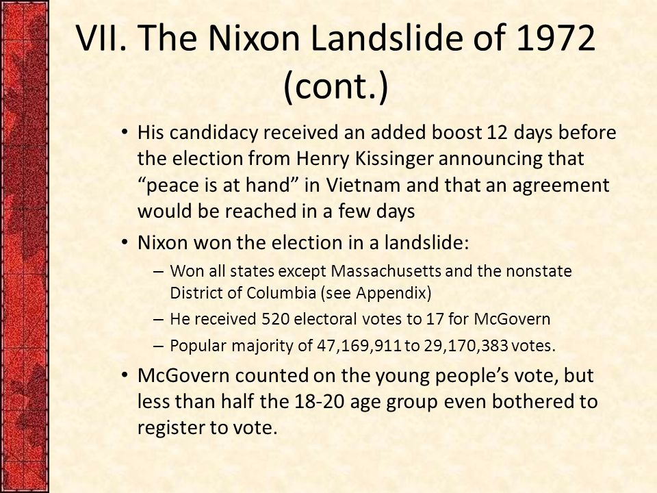 "VII. The Nixon Landslide of 1972 (cont.) His candidacy received an added boost 12 days before the election from Henry Kissinger announcing that ""peace"
