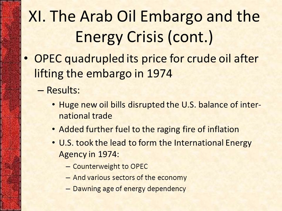XI. The Arab Oil Embargo and the Energy Crisis (cont.) OPEC quadrupled its price for crude oil after lifting the embargo in 1974 – Results: Huge new o