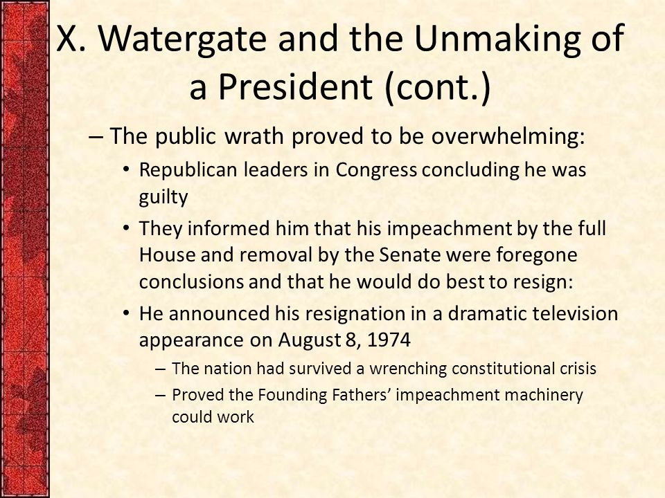 X. Watergate and the Unmaking of a President (cont.) – The public wrath proved to be overwhelming: Republican leaders in Congress concluding he was gu