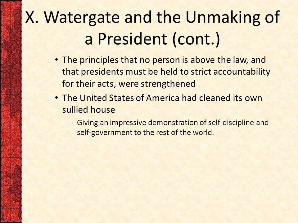 X. Watergate and the Unmaking of a President (cont.) The principles that no person is above the law, and that presidents must be held to strict accoun