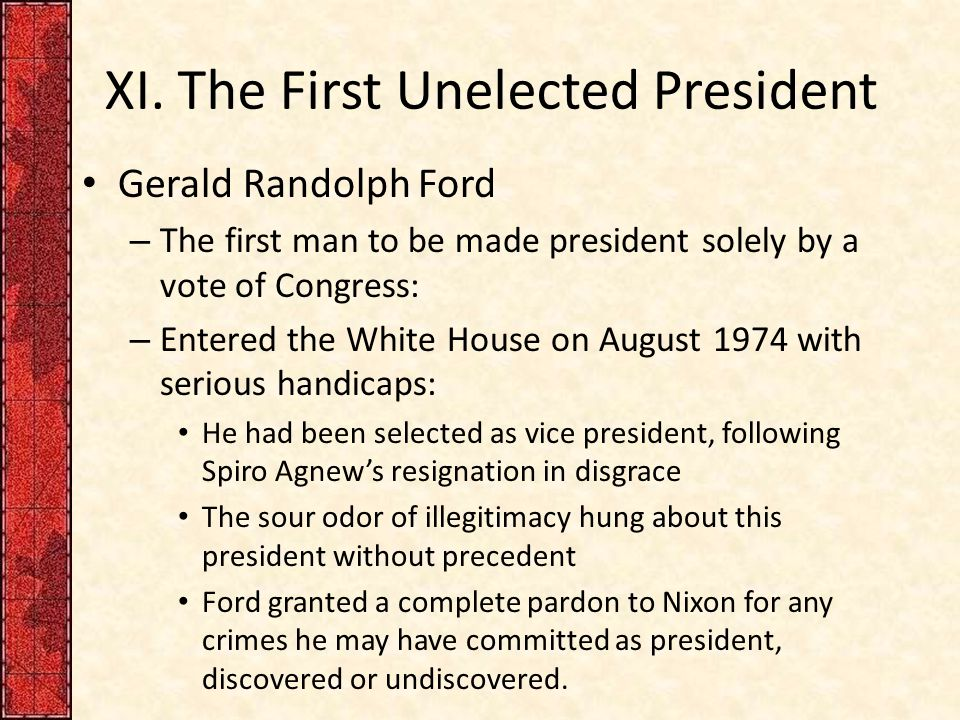 XI. The First Unelected President Gerald Randolph Ford – The first man to be made president solely by a vote of Congress: – Entered the White House on