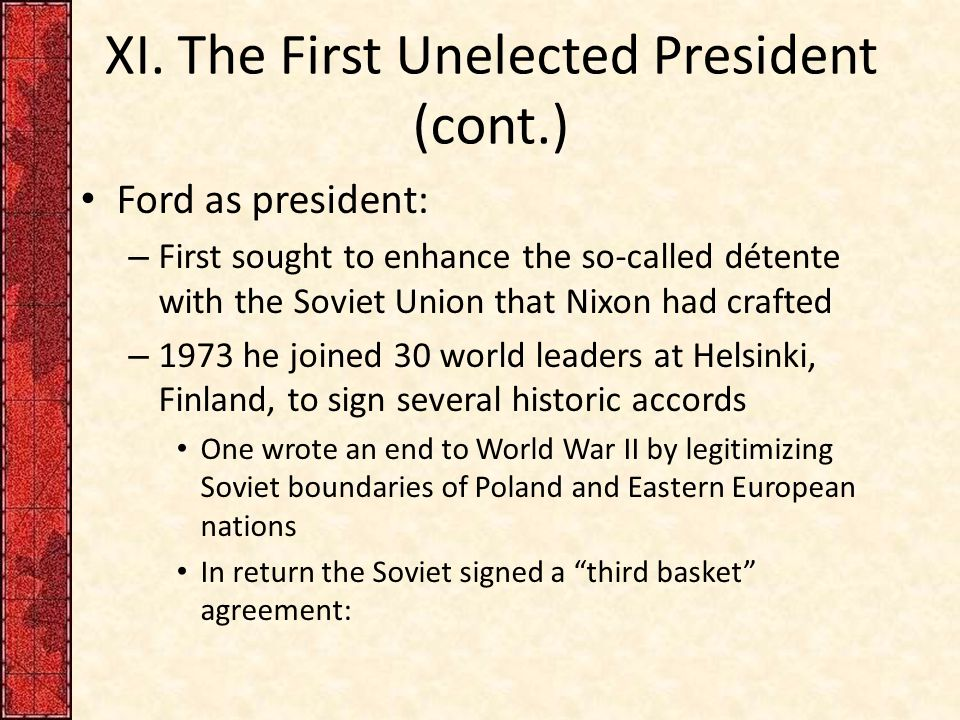 XI. The First Unelected President (cont.) Ford as president: – First sought to enhance the so-called détente with the Soviet Union that Nixon had craf