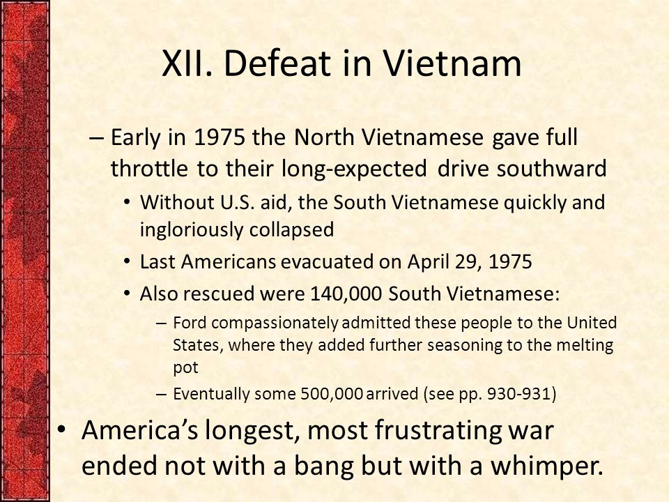 XII. Defeat in Vietnam – Early in 1975 the North Vietnamese gave full throttle to their long-expected drive southward Without U.S. aid, the South Viet