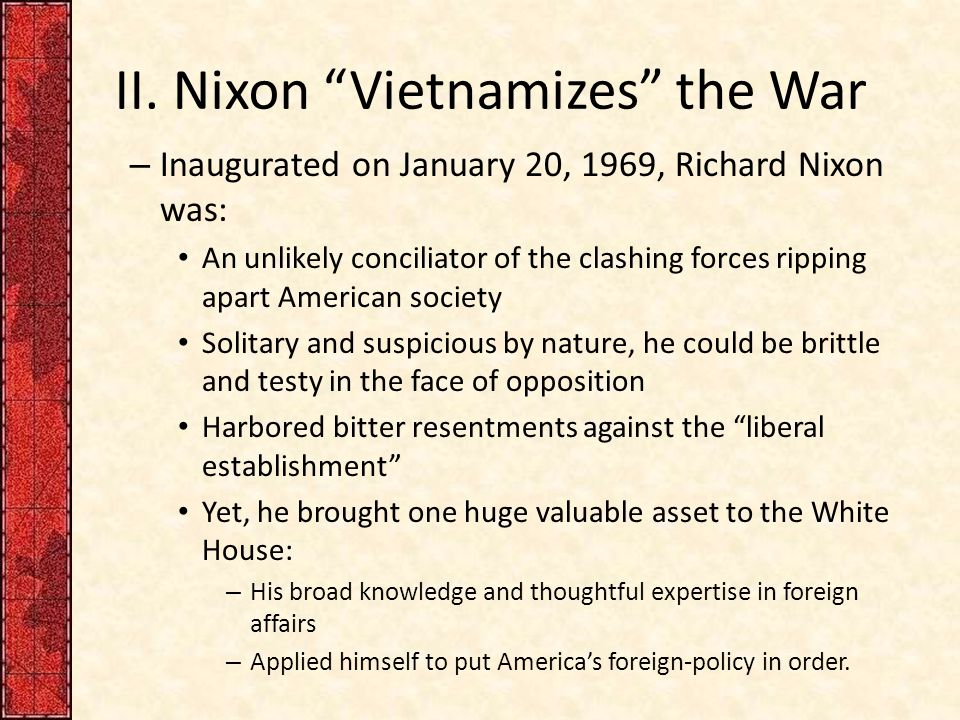 "II. Nixon ""Vietnamizes"" the War – Inaugurated on January 20, 1969, Richard Nixon was: An unlikely conciliator of the clashing forces ripping apart Ame"