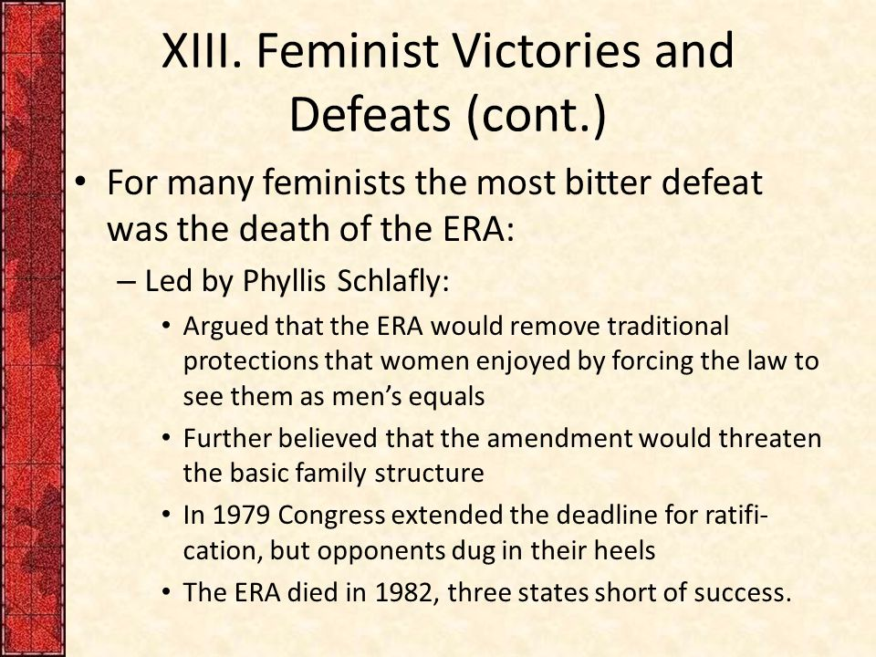 XIII. Feminist Victories and Defeats (cont.) For many feminists the most bitter defeat was the death of the ERA: – Led by Phyllis Schlafly: Argued tha