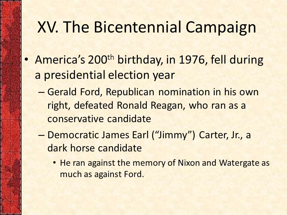 XV. The Bicentennial Campaign America's 200 th birthday, in 1976, fell during a presidential election year – Gerald Ford, Republican nomination in his