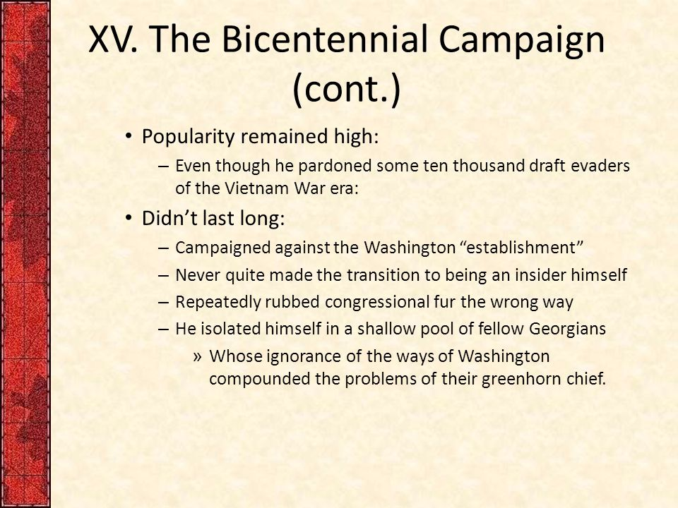 XV. The Bicentennial Campaign (cont.) Popularity remained high: – Even though he pardoned some ten thousand draft evaders of the Vietnam War era: Didn