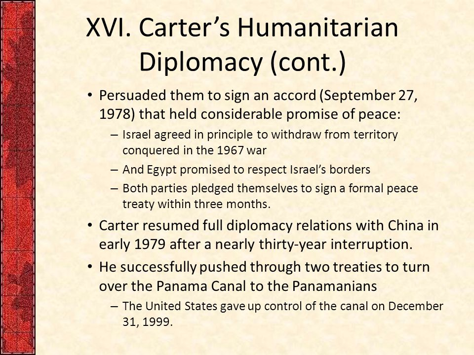 XVI. Carter's Humanitarian Diplomacy (cont.) Persuaded them to sign an accord (September 27, 1978) that held considerable promise of peace: – Israel a