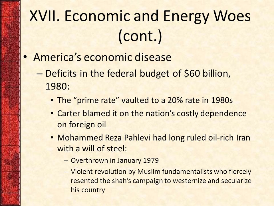 "XVII. Economic and Energy Woes (cont.) America's economic disease – Deficits in the federal budget of $60 billion, 1980: The ""prime rate"" vaulted to a"