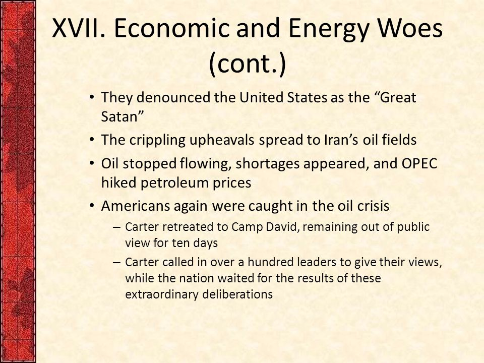 "XVII. Economic and Energy Woes (cont.) They denounced the United States as the ""Great Satan"" The crippling upheavals spread to Iran's oil fields Oil s"
