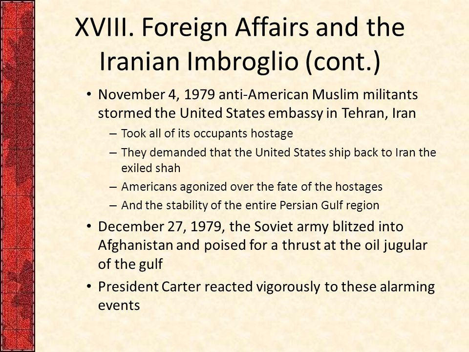 XVIII. Foreign Affairs and the Iranian Imbroglio (cont.) November 4, 1979 anti-American Muslim militants stormed the United States embassy in Tehran,