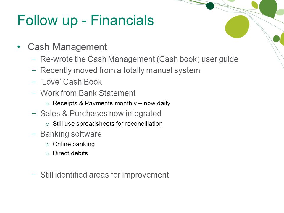 Follow up - Financials Cash Management −Re-wrote the Cash Management (Cash book) user guide −Recently moved from a totally manual system −'Love' Cash Book −Work from Bank Statement o Receipts & Payments monthly – now daily −Sales & Purchases now integrated o Still use spreadsheets for reconciliation −Banking software o Online banking o Direct debits −Still identified areas for improvement