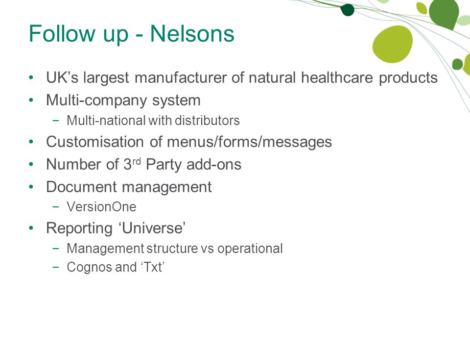 Follow up - Nelsons UK's largest manufacturer of natural healthcare products Multi-company system −Multi-national with distributors Customisation of menus/forms/messages Number of 3 rd Party add-ons Document management −VersionOne Reporting 'Universe' −Management structure vs operational −Cognos and 'Txt'