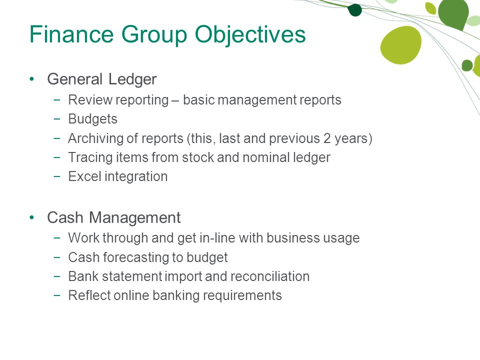 Finance Group Objectives General Ledger −Review reporting – basic management reports −Budgets −Archiving of reports (this, last and previous 2 years) −Tracing items from stock and nominal ledger −Excel integration Cash Management −Work through and get in-line with business usage −Cash forecasting to budget −Bank statement import and reconciliation −Reflect online banking requirements