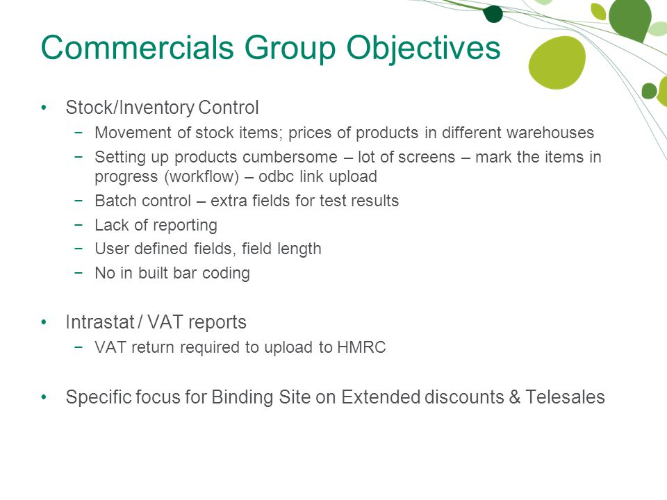 Commercials Group Objectives Stock/Inventory Control −Movement of stock items; prices of products in different warehouses −Setting up products cumbersome – lot of screens – mark the items in progress (workflow) – odbc link upload −Batch control – extra fields for test results −Lack of reporting −User defined fields, field length −No in built bar coding Intrastat / VAT reports −VAT return required to upload to HMRC Specific focus for Binding Site on Extended discounts & Telesales