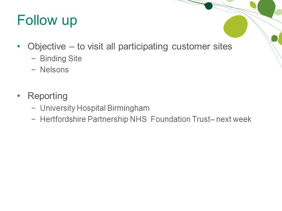Follow up Objective – to visit all participating customer sites −Binding Site −Nelsons Reporting −University Hospital Birmingham −Hertfordshire Partnership NHS Foundation Trust– next week