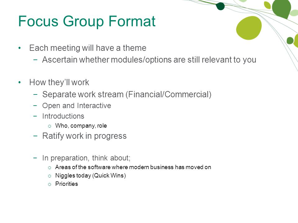 Focus Group Format Each meeting will have a theme −Ascertain whether modules/options are still relevant to you How they'll work −Separate work stream (Financial/Commercial) −Open and Interactive −Introductions o Who, company, role −Ratify work in progress −In preparation, think about; o Areas of the software where modern business has moved on o Niggles today (Quick Wins) o Priorities
