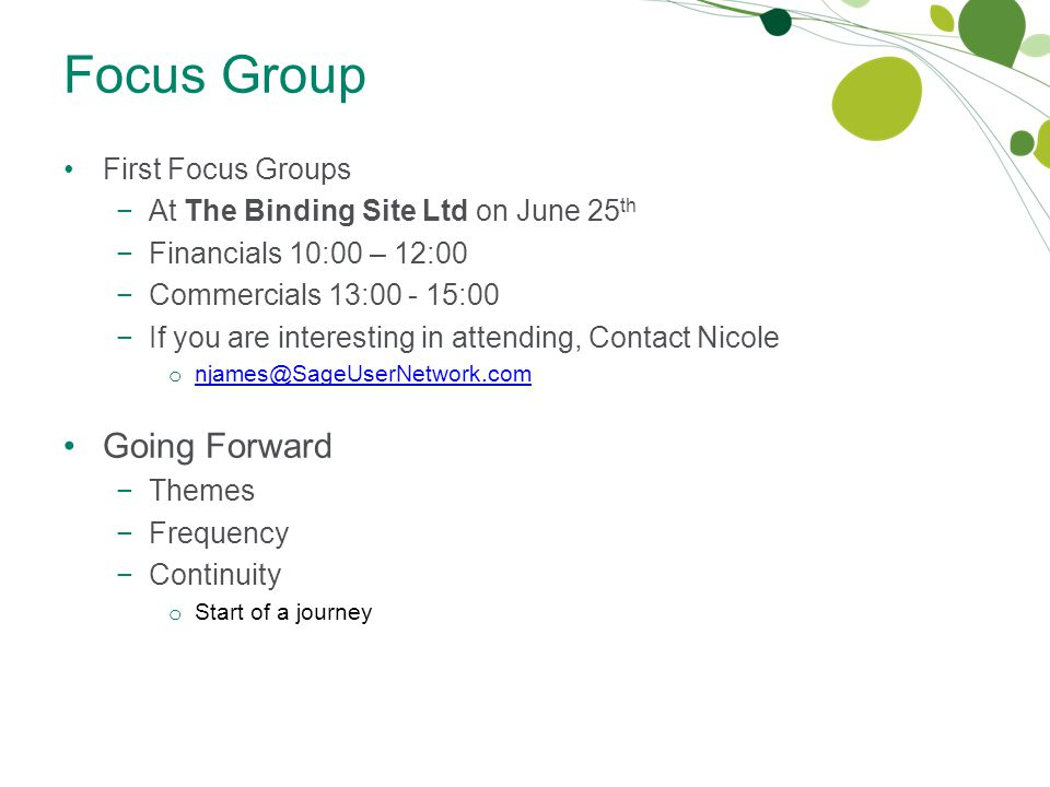 Focus Group First Focus Groups −At The Binding Site Ltd on June 25 th −Financials 10:00 – 12:00 −Commercials 13:00 - 15:00 −If you are interesting in attending, Contact Nicole o njames@SageUserNetwork.com njames@SageUserNetwork.com Going Forward −Themes −Frequency −Continuity o Start of a journey