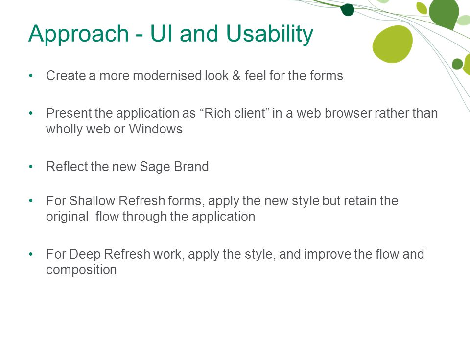Approach - UI and Usability Create a more modernised look & feel for the forms Present the application as Rich client in a web browser rather than wholly web or Windows Reflect the new Sage Brand For Shallow Refresh forms, apply the new style but retain the original flow through the application For Deep Refresh work, apply the style, and improve the flow and composition