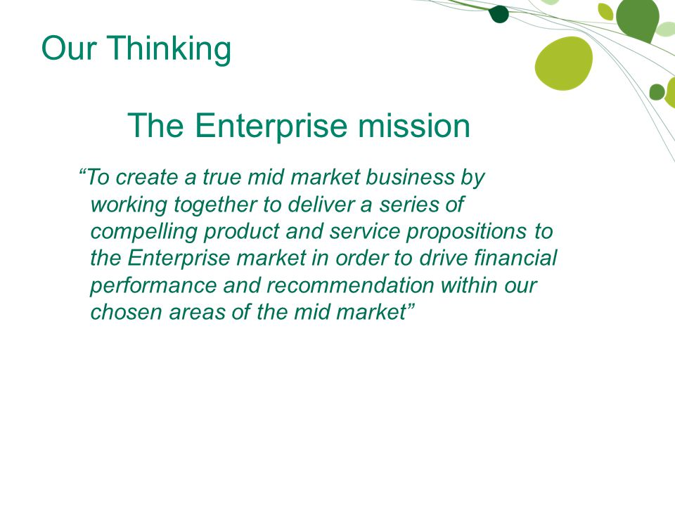 Our Thinking The Enterprise mission To create a true mid market business by working together to deliver a series of compelling product and service propositions to the Enterprise market in order to drive financial performance and recommendation within our chosen areas of the mid market