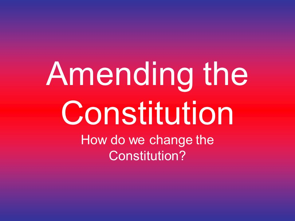 Amending the Constitution How do we change the Constitution?