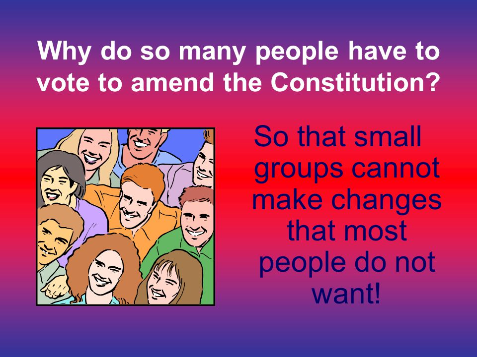 Why do so many people have to vote to amend the Constitution? So that small groups cannot make changes that most people do not want!