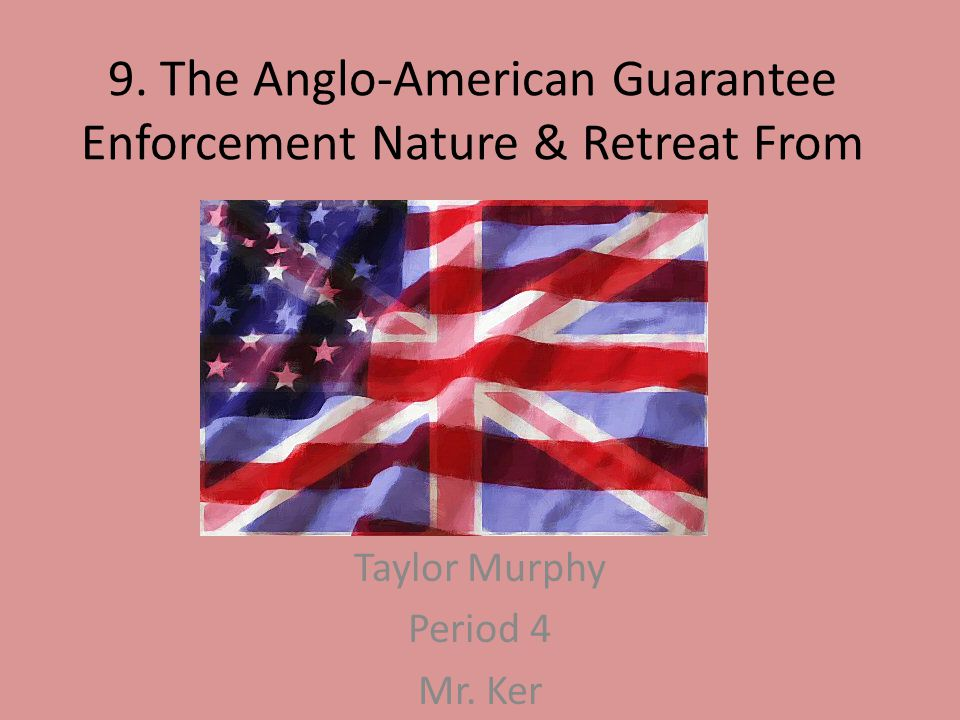 9. The Anglo-American Guarantee Enforcement Nature & Retreat From Taylor Murphy Period 4 Mr. Ker