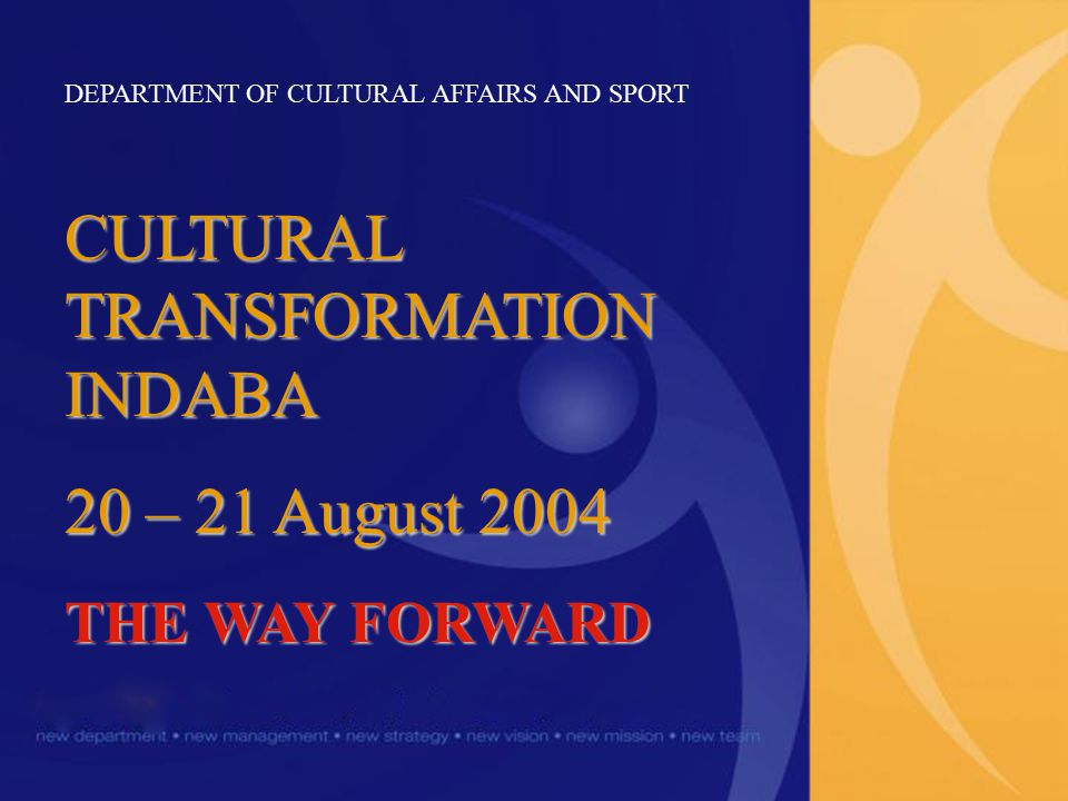 DEPARTMENT OF CULTURAL AFFAIRS AND SPORT CULTURAL TRANSFORMATION INDABA 20 – 21 August 2004 THE WAY FORWARD