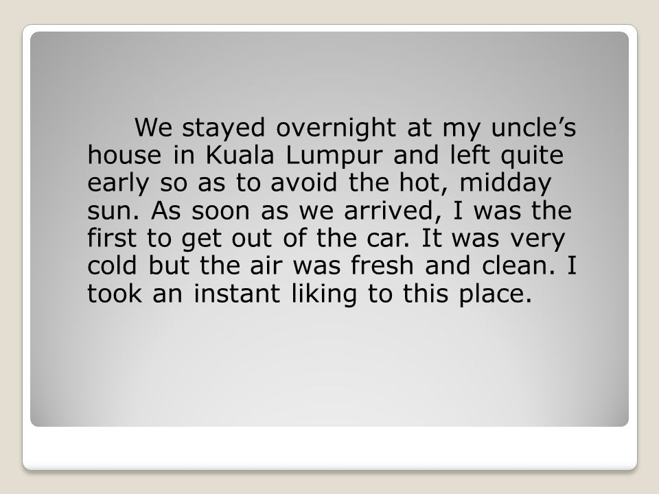 We stayed overnight at my uncle's house in Kuala Lumpur and left quite early so as to avoid the hot, midday sun.