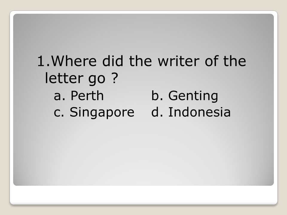 1.Where did the writer of the letter go ? a. Perthb. Genting c. Singapored. Indonesia