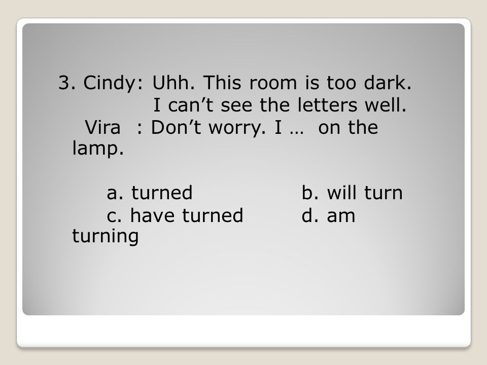 3.Cindy: Uhh. This room is too dark. I can't see the letters well.