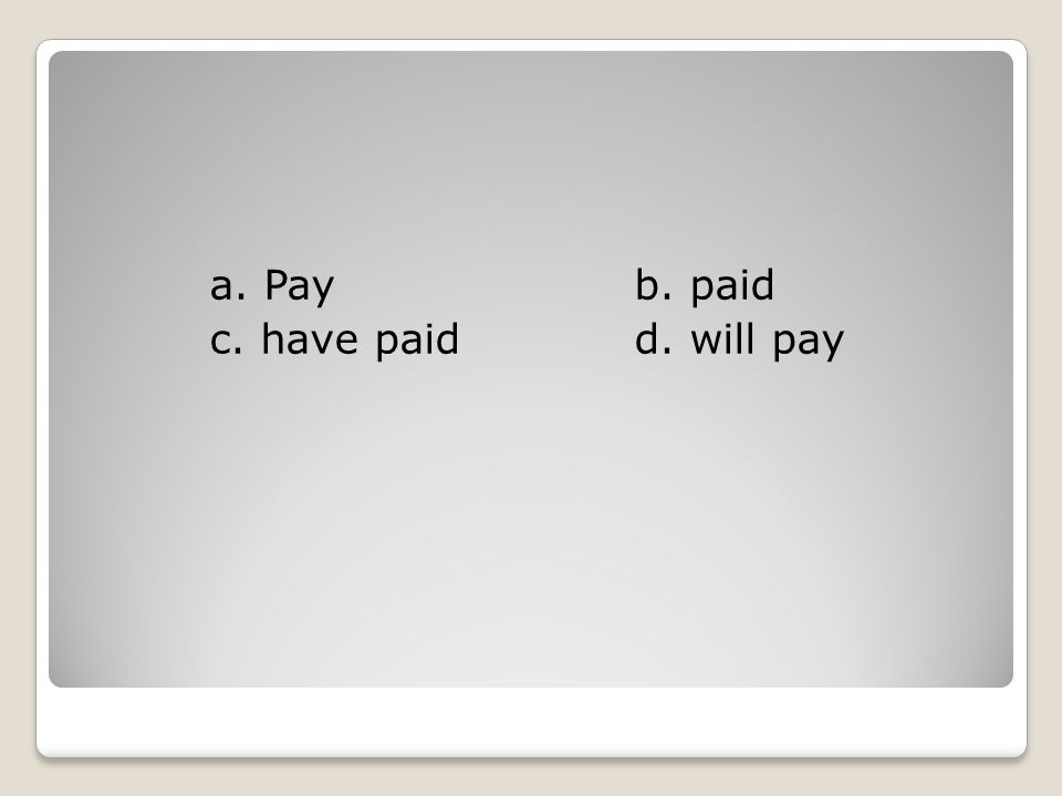 a. Payb. paid c. have paidd. will pay