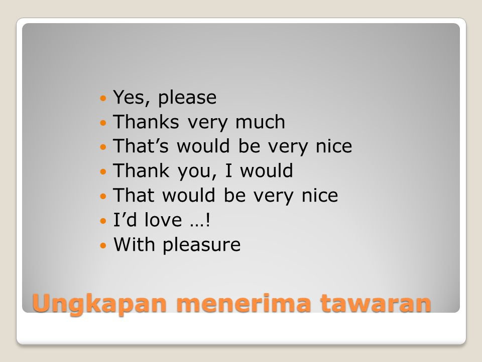 Ungkapan menerima tawaran Yes, please Thanks very much That's would be very nice Thank you, I would That would be very nice I'd love ….