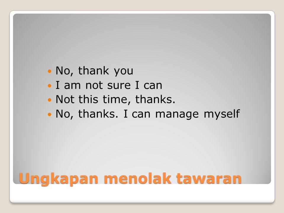 Ungkapan menolak tawaran No, thank you I am not sure I can Not this time, thanks.