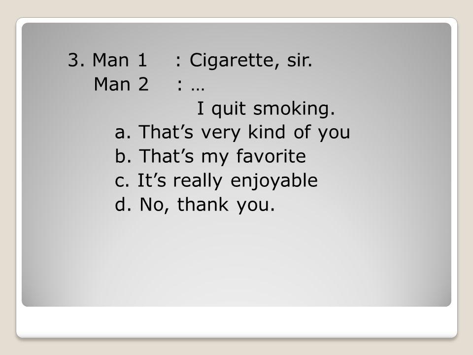 3.Man 1 : Cigarette, sir. Man 2 : … I quit smoking.