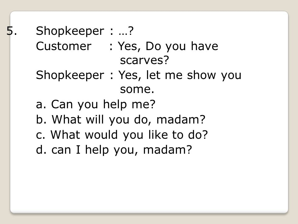 5.Shopkeeper : …. Customer : Yes, Do you have scarves.