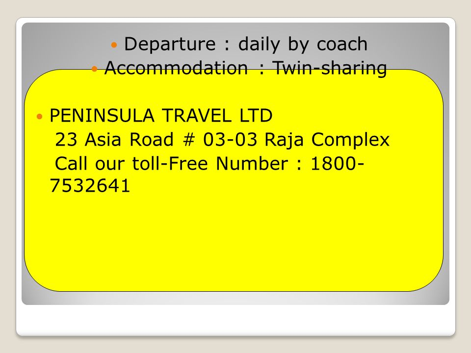 Departure : daily by coach Accommodation : Twin-sharing PENINSULA TRAVEL LTD 23 Asia Road # 03-03 Raja Complex Call our toll-Free Number : 1800- 7532641