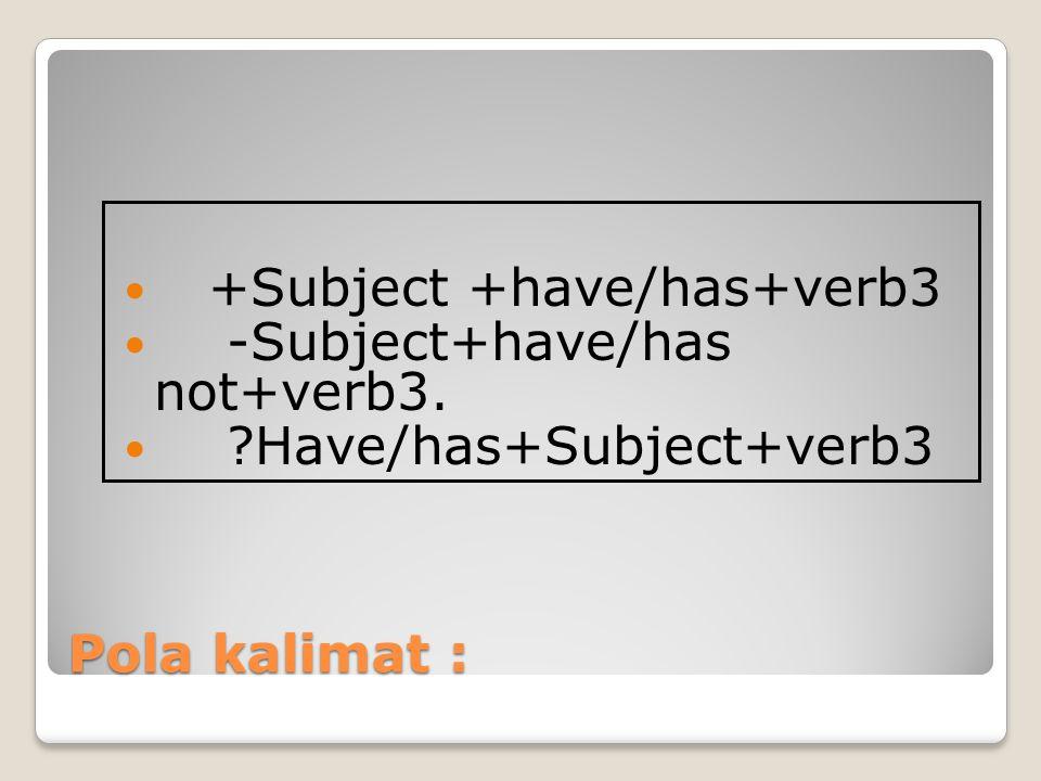 Pola kalimat : +Subject +have/has+verb3 -Subject+have/has not+verb3. ?Have/has+Subject+verb3