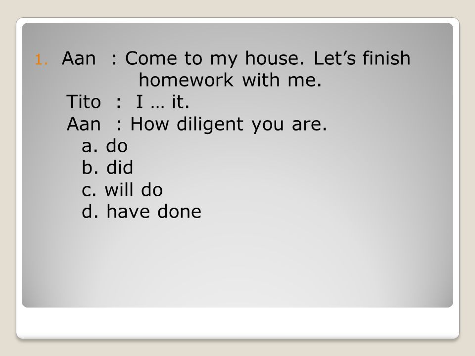 1.Aan : Come to my house. Let's finish homework with me.